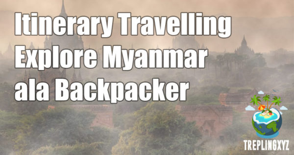 Itinerary Travelling Keliling Myanmar Ala Backpacker
