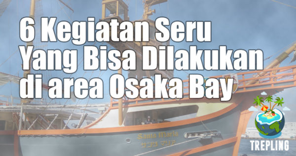 6 Kegiatan Seru Yang Bisa Dilakukan di Osaka Bay