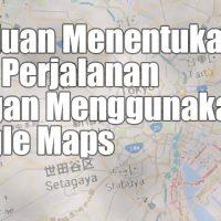 Cara Menentukan Rute Perjalanan Dengan Menggunakan Google Maps