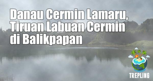 Danau Cermin Lamaru, Jernih Menggoda Dengan Balutan Mistis